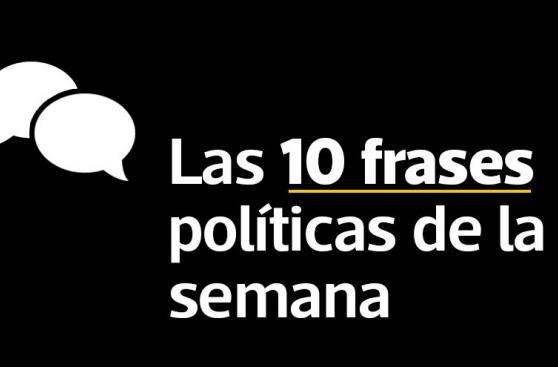 Las 10 frases políticas que marcaron esta semana [FOTOS]