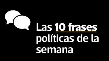 Estas son las 10 frases políticas más relevantes de la semana